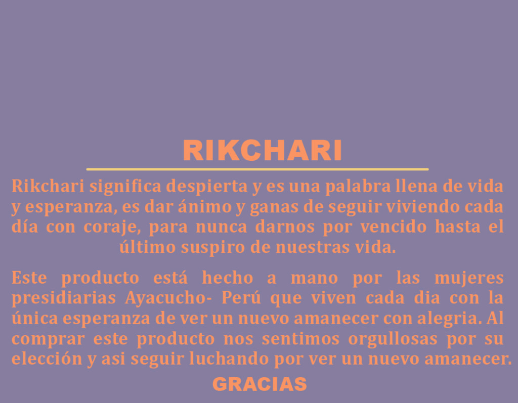 "Translation: Rikchari means to ""awaken"" and is a word full of life and hope, to encourage you to continue to live each day with courage, and to never give up until the last breath of our life. This product is handmade by women convicts Ayacucho Peru, who live every day with the hope of seeing a new dawn with joy. By buying this product we feel proud of your choice and keep fighting to see a new dawn."