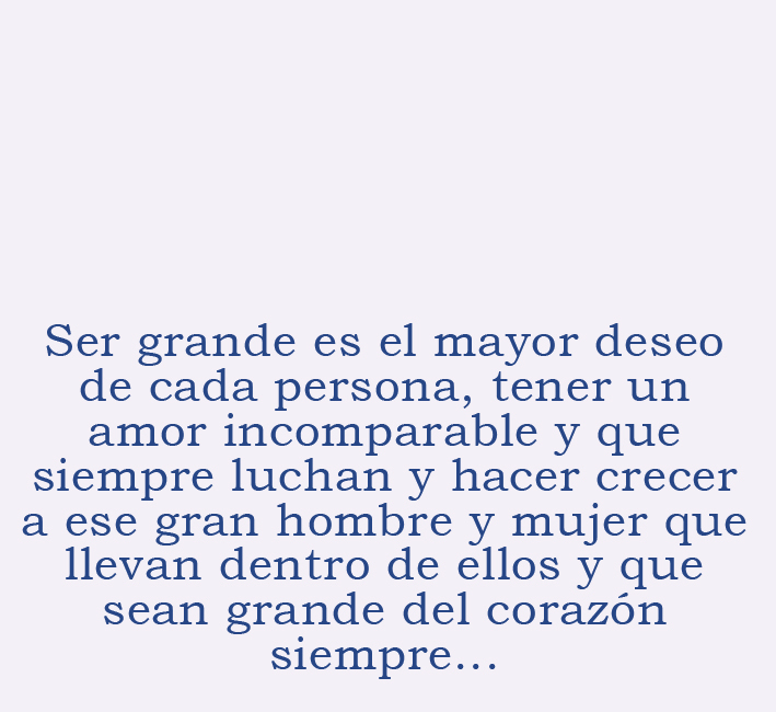 Translation: To be big is the greatest desire of every person, to have an incomparable love and to always strive and grow to be the great man and woman that they carry within them. To be big is to always have a big heart.